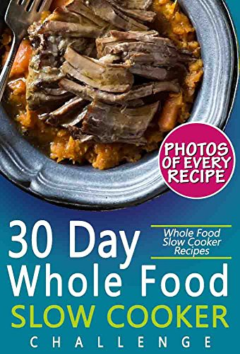 30 Day Whole Food Slow Cooker Challenge: Whole Food Slow Cooker Recipes; Pictures, Serving, and Nutrition Facts for Every Recipe! Fast and Easy Approved Whole Foods Recipes for Weight Loss by Austin Ludwig