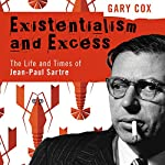 Existentialism and Excess: The Life and Times of Jean-Paul Sartre | Gary Cox