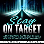 Stay on Target: Increase Workout Motivation, Stop Procrastinating and Develop a Positive Mindset with Hypnosis and Meditation | Richard Hartell
