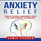 Anxiety Relief: How to Create a Peaceful Mind and Unbreakable Confidence Hörbuch von Lewis Fischer Gesprochen von: Michael Goldsmith