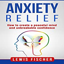 Anxiety Relief: How to Create a Peaceful Mind and Unbreakable Confidence Audiobook by Lewis Fischer Narrated by Michael Goldsmith