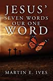 Jesus' Seven Words Our One Word, Martin E. Ives, 1414118724