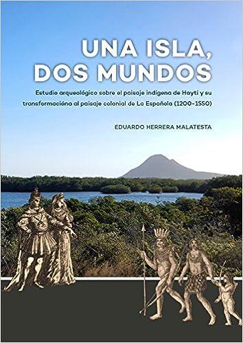 Una Isla, Dos Mundos: Estudio arqueologico sobre el paisaje indigena de Hayti y su transformaciona al paisaje colonial de La Espanola (1200-1550) (Spanish ...