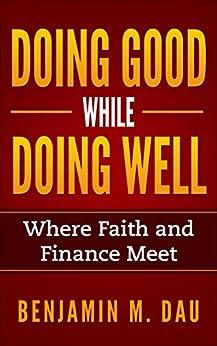 Doing Good While Doing Well: Where Faith and Finance Meet by [Dau, Benjamin]