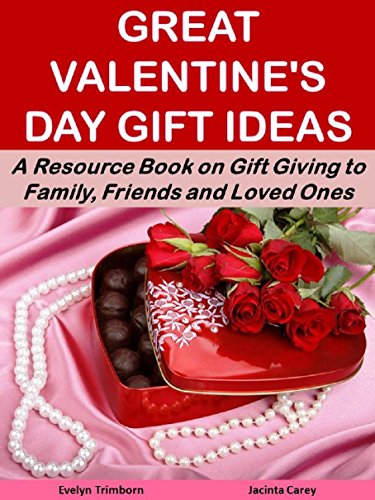 Great Valentine's Day Gift Ideas: A Resource Book on Gift Giving to Family, Friends and Loved Ones (Holiday Entertaining)
