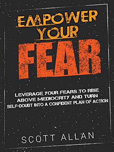 Empower Your Fear: Leverage Your Fears To Rise Above Mediocrity and Turn Self-Doubt Into a Confident Plan of Action