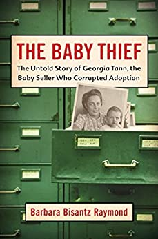 The Baby Thief: The Untold Story of Georgia Tann, the Baby Seller Who Corrupted Adoption by [Raymond, Barbara Bisantz]