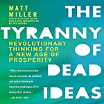 The Tyranny of Dead Ideas: Revolutionary Thinking for a New Age of Prosperity | Matt Miller