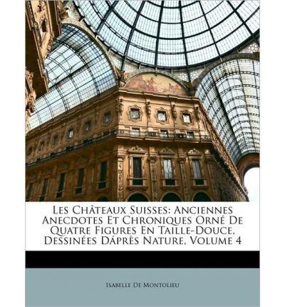 Read Online Les Ch[teaux Suisses: Anciennes Anecdotes Et Chroniques Orn de Quatre Figures En Taille-Douce, Dessines Dprs Nature, Volume 4 (Paperback)(French) - Common pdf