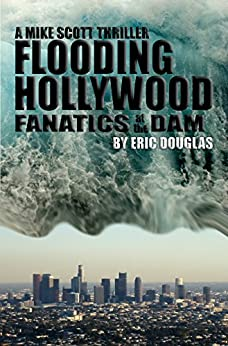 Flooding Hollywood: Fanatics at the Dam (A Mike Scott Thriller Book 2) by [Douglas, Eric]