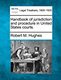 Handbook of jurisdiction and procedure in United States Courts, Robert M. Hughes, 1240137095