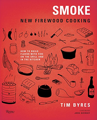 Smoke: New Firewood Cooking: How To Build Flavor with Fire on the Grill and in the Kitchen by Tim Byres