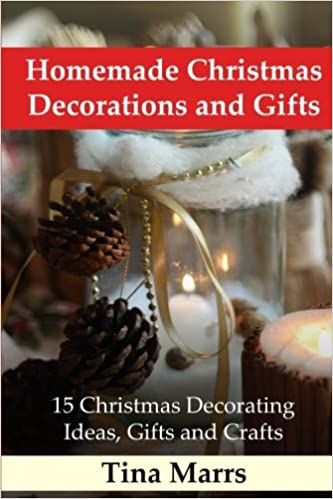 homemade christmas decorations and gifts 15 christmas decorating ideas gifts and crafts tina marrs 9781540845849 amazoncom books