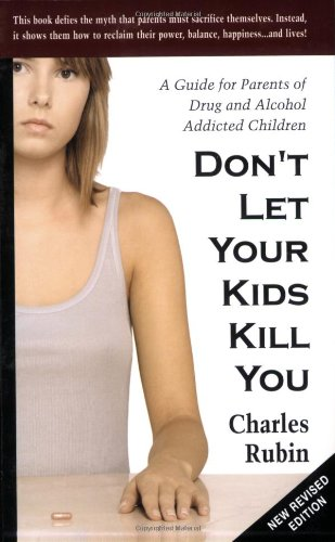 Don't Let Your Kids Kill You: A Guide for Parents of Drug and Alcohol Addicted Children (Parenting Adult Kids)