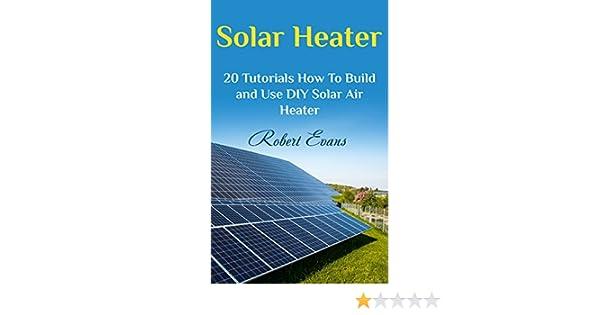 Amazon Com Solar Heater 20 Tutorials How To Build And Use Diy