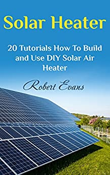 Solar Heater: 20 Tutorials How To Build and Use DIY Solar Air Heater