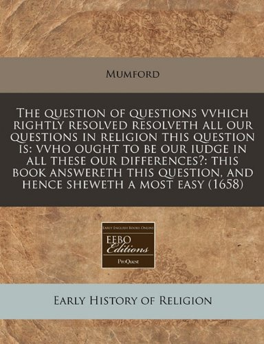 The question of questions vvhich rightly resolved resolveth all our questions in religion this question is: vvho ought to be our iudge in all these ... and hence sheweth a most easy (1658) PDF
