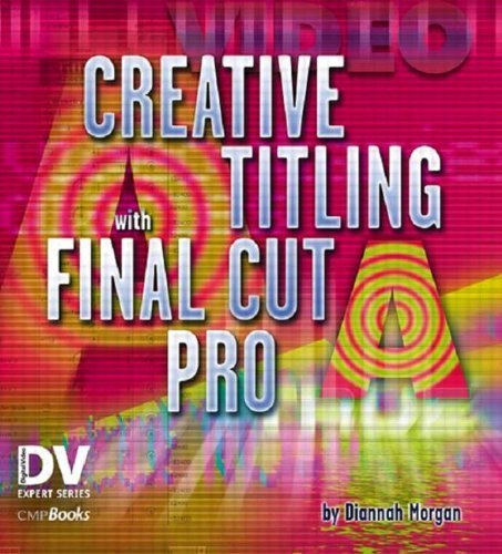 Creative Titling with Final Cut Pro by Diannah Morgan (2004-01-03)