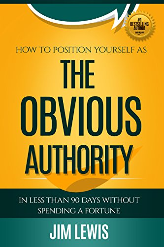 The Obvious Authority: How to Position Yourself as The Obvious Authority in Less than 90 Days Without Spending a Fortune