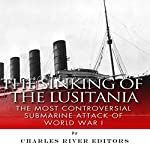 The Sinking of the Lusitania: The Most Controversial Submarine Attack of World War I | Charles River Editors