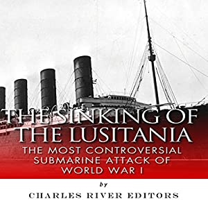 The Sinking of the Lusitania: The Most Controversial Submarine Attack of World War I Audiobook