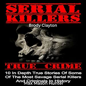 Serial Killers True Crime: 10 In-Depth True Stories of Some of the Most Savage Serial Killers and Criminals in History Audiobook