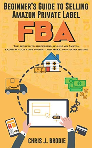 Beginner's Guide to Selling Amazon Private Label FBA: Create successful E-Commerce business LAUNCH your first product and make Extra passive Income (Entrepreneurial Pursuits)