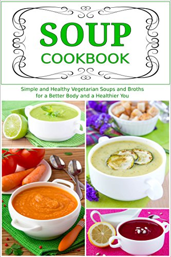 Soup Cookbook: Simple and Healthy Vegetarian Soups and Broths for a Better Body and a Healthier You (Free Gift): Healthy Recipes for Weight Loss (Souping and Soup Diet for Weight Loss Book 2)