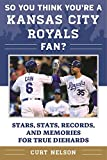 So You Think You're a Kansas City Royals Fan?: Stars, Stats, Records, and Memories for True Diehards (So You Think You're a Team Fan)