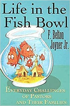 Life in the Fish Bowl: Everyday Challenges of Pastors and Their Families by F. Belton Joyner Jr. (2006-08-01)