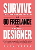 Survive The Corporate World And Go Freelance As A Creative Designer: Drive through corporate hierarchy like a boss and succeed on your own as a freelancer