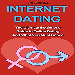 Internet Dating: The Ultimate Beginner's Guide to Online Dating and What You Must Know! Audiobook