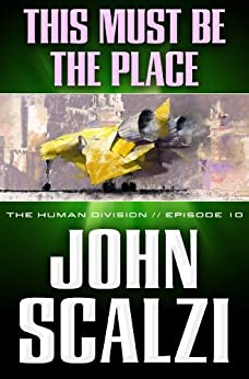The Human Division #10: This Must Be the Place by [Scalzi, John]
