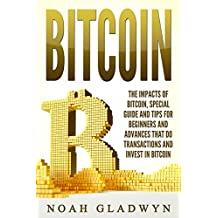 BITCOIN: The Impacts of Bitcoin, Special Guide and Tips for Beginners and Advances that Do Transactions and Invest in Bitcoin