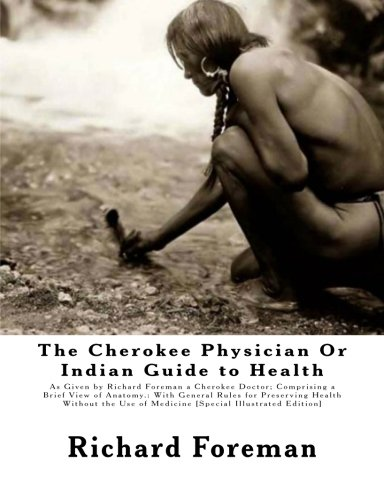The Cherokee Physician Or Indian Guide to Health: As Given by Richard Foreman a Cherokee Doctor; Comprising a Brief View of Anatomy.: With General ... Use of Medicine [Special Illustrated Edition] by Richard Foreman, Jas. W. Mahoney