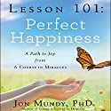 Lesson 101: Perfect Happiness: A Path to Joy from a Course in Miracles Audiobook by Jon Mundy Narrated by Jon Mundy