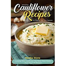 Amazing Cauliflower Recipes to Please You This Season: Cooking with Cauliflower Has Never Been Easier Than These 25 Recipes!