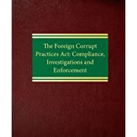 The Foreign Corrupt Practices ACT: Compliance, Investigations and Enforcement