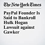 PayPal Founder Is Said to Bankroll Hulk Hogan Lawsuit against Gawker | Andrew Ross Sorkin