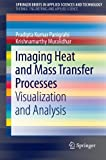 Imaging Heat and Mass Transfer Processes : Visualization and Analysis, Panigrahi, Pradipta Kumar and Muralidhar, Krishnamurthy, 1461447909