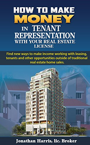 How to Make Money in Tenant Representation with Your Real Estate License: Find new ways of making income working with leasing commercial and residential properties (Real Estate Skills)