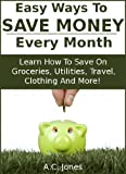 Easy Ways To Save Money Every Month : Tips On How To Save Money On Groceries And Other Household Expenses For Easy Monthly Savings That Really Add Up!