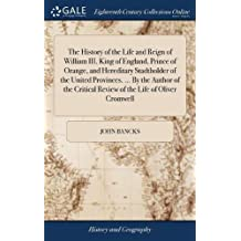 The History of the Life and Reign of William III. King of England, Prince of Orange, and Hereditary Stadtholder of the United Provinces. by the Review of the Life of Oliver Cromwell
