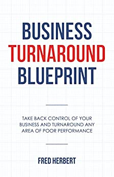 Business Turnaround Blueprint: Take Back Control of Your Business and Turnaround Any Area of Poor Performance (A Business Book for the Hard-Working Business Owner) by [Herbert, Fred]
