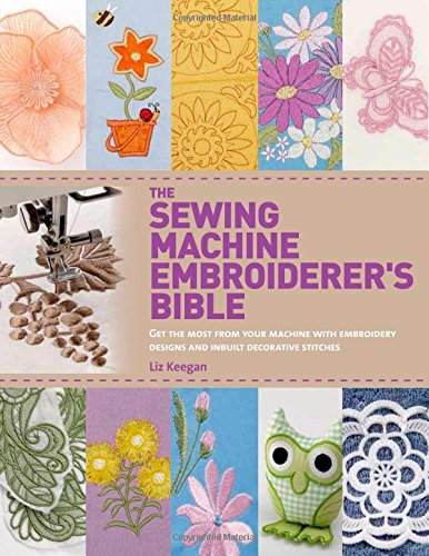 The Sewing Machine Embroiderer's Bible: Get the Most from Your Machine with Embroidery Designs and Inbuilt Decorative Stitches [Liz Keegan] (Tapa Blanda)