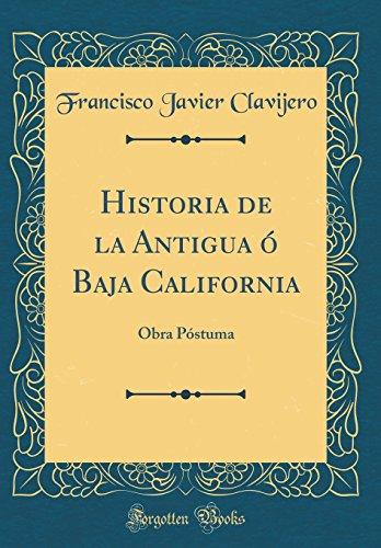 Historia de la Antigua Ó Baja California: Obra Póstuma (Classic Reprint)