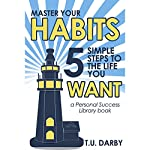Master Your Habits: 5 Simple Steps to the Life You Want: Personal Success Library, Book 1 | T. U. Darby