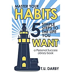 Master Your Habits: 5 Simple Steps to the Life You Want