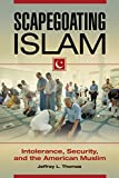 Scapegoating Islam: Intolerance, Security, and the American Muslim: Intolerance, Security, and the American Muslim