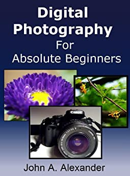 Digital Photography For Absolute Beginners. Quick Guide to Getting Started With Digital Photography by [Alexander, John A. ]